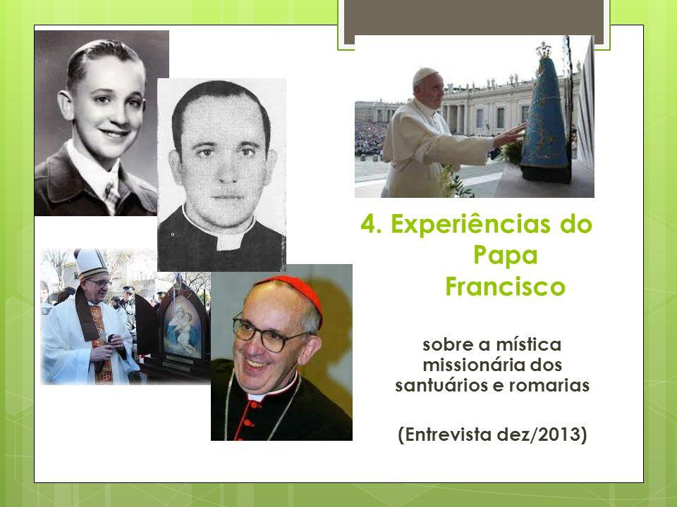 4. Experiências do Papa Francisco sobre a mística missionária dos santuários e romarias (Entrevista dez/2013)