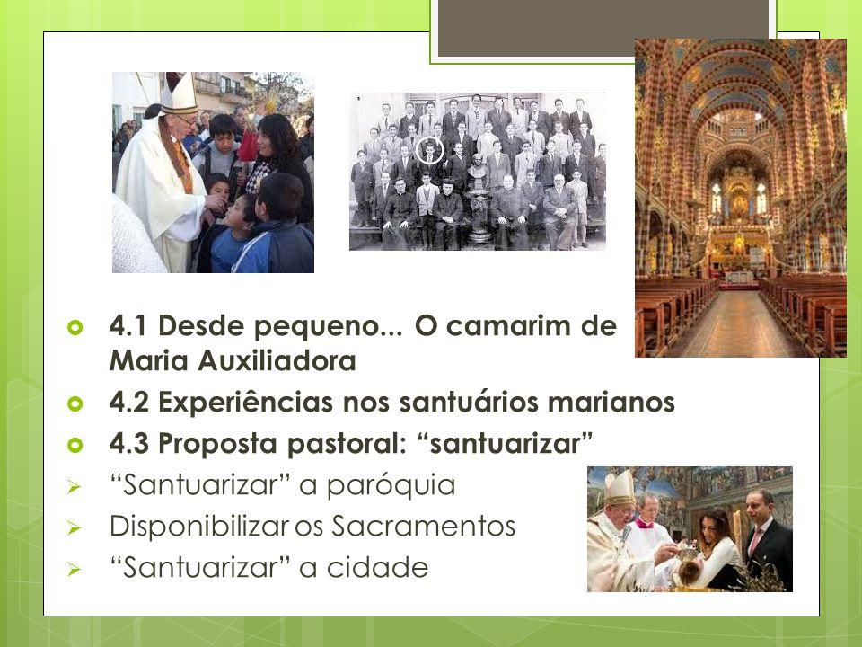 """ 4.1 Desde pequeno... O camarim de Maria Auxiliadora  4.2 Experiências nos santuários marianos  4.3 Proposta pastoral: """"santuarizar""""  """"Santuarizar"""