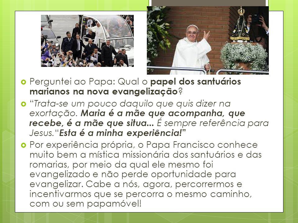 """ Perguntei ao Papa: Qual o papel dos santuários marianos na nova evangelização ?  """"Trata-se um pouco daquilo que quis dizer na exortação. Maria é a"""