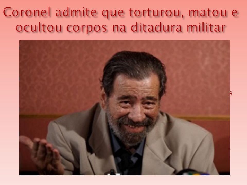  Em depoimento à Comissão Nacional da Verdade, o coronel reformado do Exército Paulo Malhães, 76, admitiu que torturou, matou e ocultou cadáveres de presos políticos durante a ditadura militar (1964-1985).