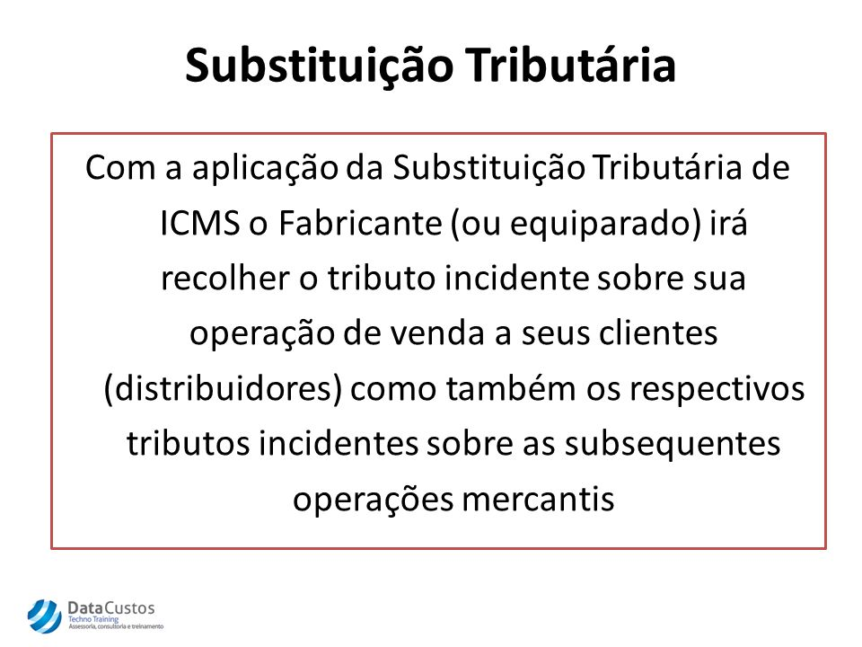Substituição Tributária Com a aplicação da Substituição Tributária de ICMS o Fabricante (ou equiparado) irá recolher o tributo incidente sobre sua operação de venda a seus clientes (distribuidores) como também os respectivos tributos incidentes sobre as subsequentes operações mercantis