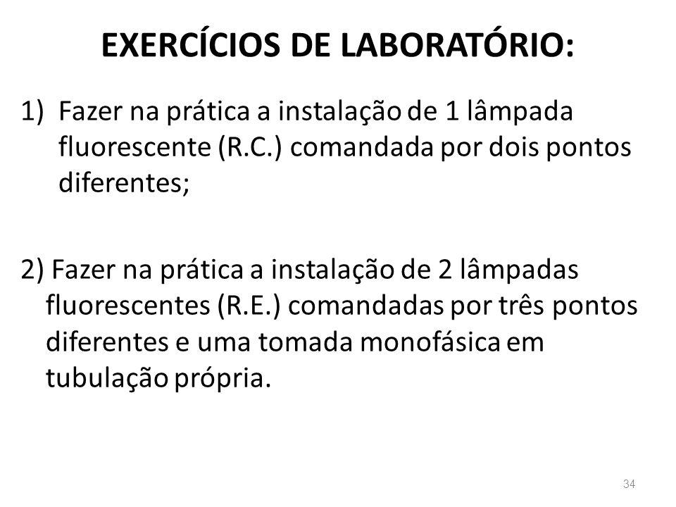 EXERCÍCIOS DE LABORATÓRIO: 1)Fazer na prática a instalação de 1 lâmpada fluorescente (R.C.) comandada por dois pontos diferentes; 2) Fazer na prática