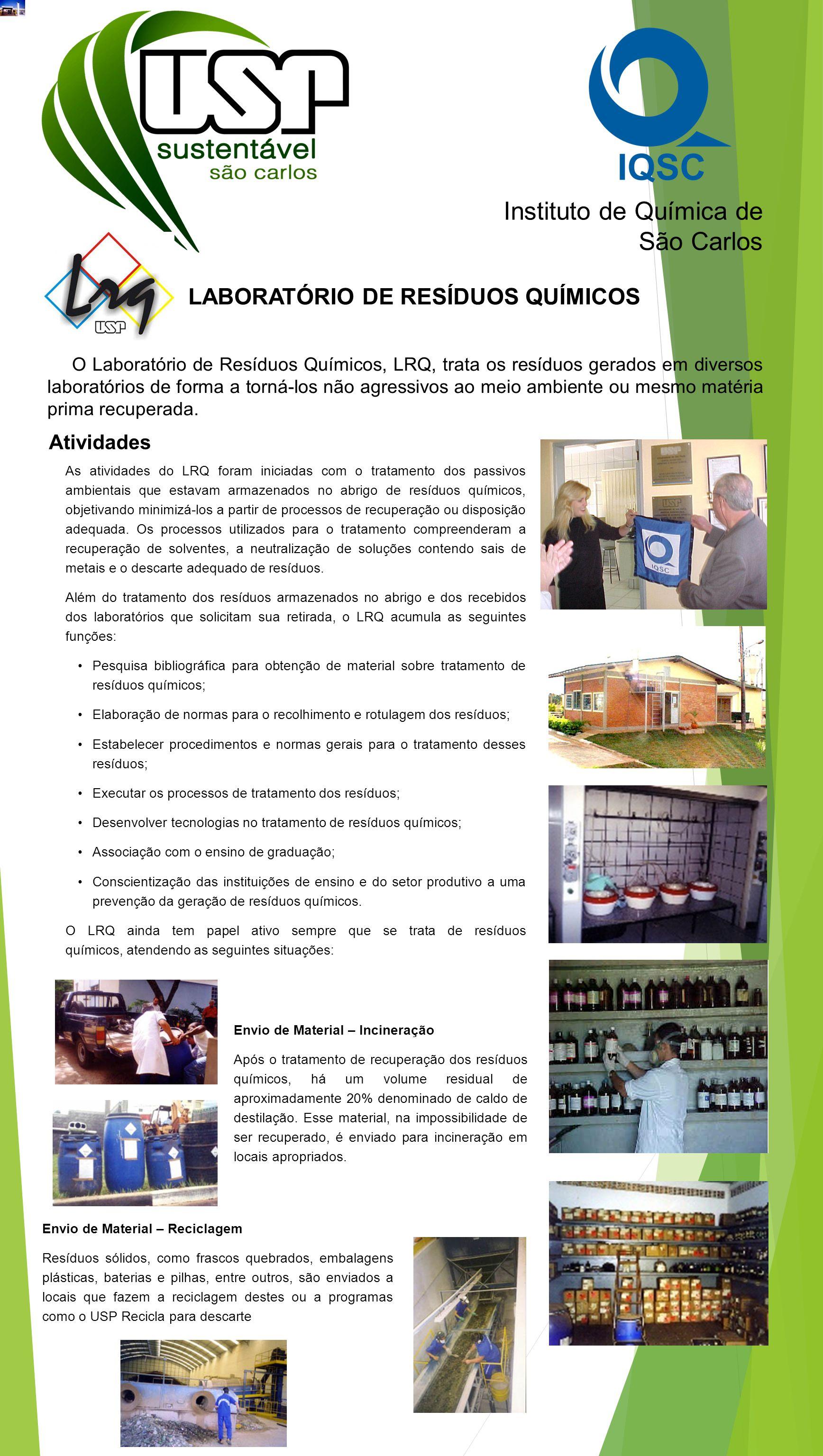 Instituto de Química de São Carlos LABORATÓRIO DE RESÍDUOS QUÍMICOS O Laboratório de Resíduos Químicos, LRQ, trata os resíduos gerados em diversos laboratórios de forma a torná-los não agressivos ao meio ambiente ou mesmo matéria prima recuperada.