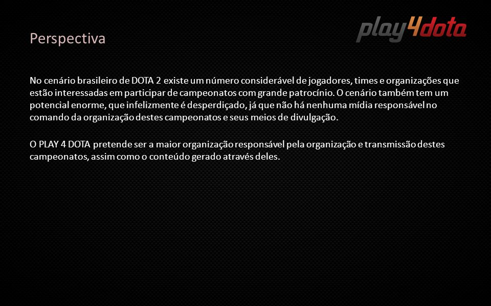 Play 4 Dota PLAY 4 DOTA TV é um canal 24/7 na TWITCH.TV, cobrindo sua programação com conteúdos gerados em programas sobre DOTA 2 de vários modos.
