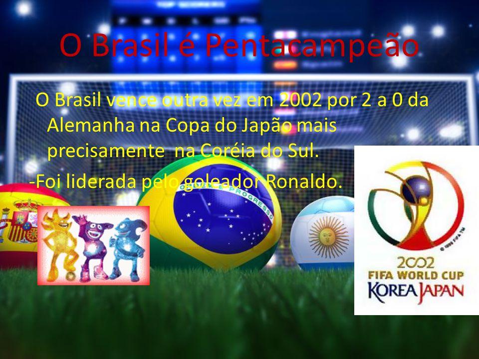 O Brasil é Pentacampeão -O Brasil vence outra vez em 2002 por 2 a 0 da Alemanha na Copa do Japão mais precisamente na Coréia do Sul. -Foi liderada pel