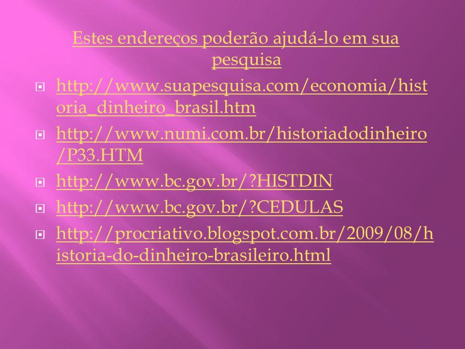Estes endereços poderão ajudá-lo em sua pesquisa  http://www.suapesquisa.com/economia/hist oria_dinheiro_brasil.htm http://www.suapesquisa.com/economia/hist oria_dinheiro_brasil.htm  http://www.numi.com.br/historiadodinheiro /P33.HTM http://www.numi.com.br/historiadodinheiro /P33.HTM  http://www.bc.gov.br/ HISTDIN http://www.bc.gov.br/ HISTDIN  http://www.bc.gov.br/ CEDULAS http://www.bc.gov.br/ CEDULAS  http://procriativo.blogspot.com.br/2009/08/h istoria-do-dinheiro-brasileiro.html http://procriativo.blogspot.com.br/2009/08/h istoria-do-dinheiro-brasileiro.html