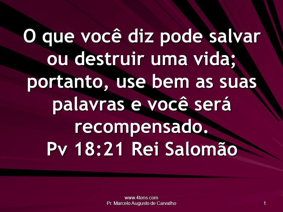 www.4tons.com Pr. Marcelo Augusto de Carvalho 1 O que você diz pode salvar ou destruir uma vida; portanto, use bem as suas palavras e você será recomp