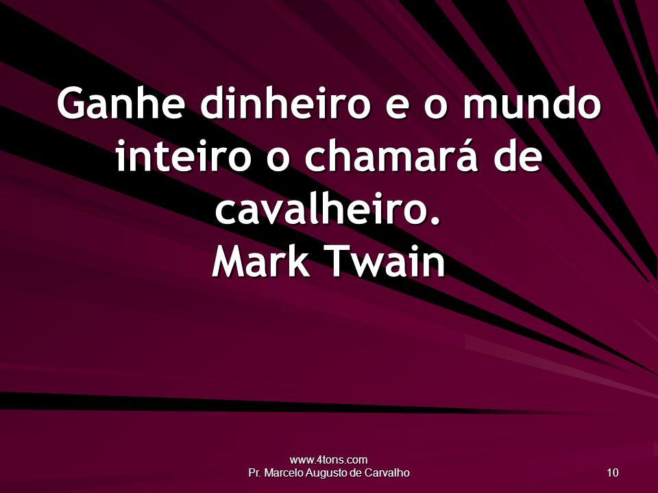 www.4tons.com Pr. Marcelo Augusto de Carvalho 10 Ganhe dinheiro e o mundo inteiro o chamará de cavalheiro. Mark Twain