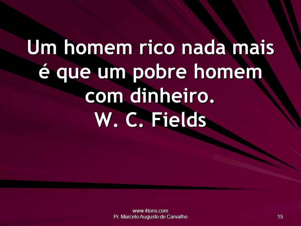 www.4tons.com Pr. Marcelo Augusto de Carvalho 15 Um homem rico nada mais é que um pobre homem com dinheiro. W. C. Fields