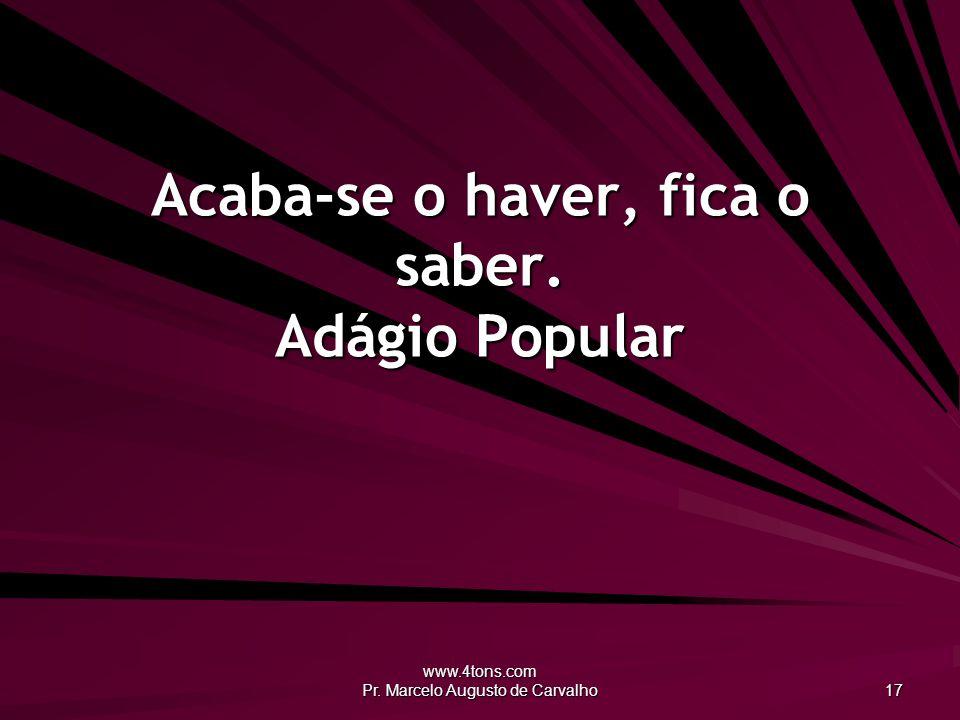 www.4tons.com Pr. Marcelo Augusto de Carvalho 17 Acaba-se o haver, fica o saber. Adágio Popular