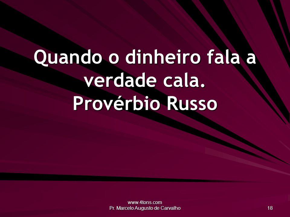 www.4tons.com Pr. Marcelo Augusto de Carvalho 18 Quando o dinheiro fala a verdade cala. Provérbio Russo