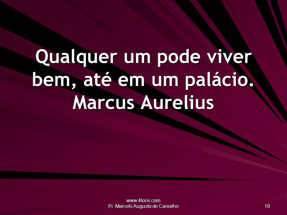 www.4tons.com Pr. Marcelo Augusto de Carvalho 19 Qualquer um pode viver bem, até em um palácio. Marcus Aurelius