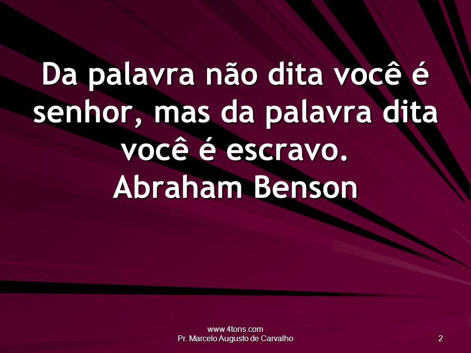 www.4tons.com Pr. Marcelo Augusto de Carvalho 2 Da palavra não dita você é senhor, mas da palavra dita você é escravo. Abraham Benson