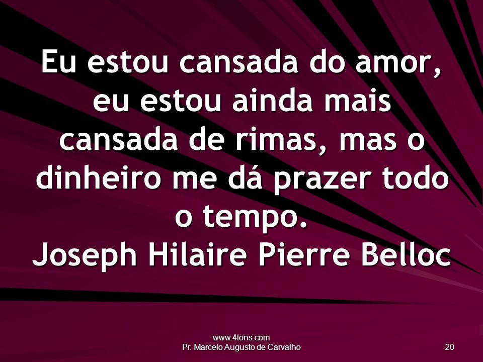 www.4tons.com Pr. Marcelo Augusto de Carvalho 20 Eu estou cansada do amor, eu estou ainda mais cansada de rimas, mas o dinheiro me dá prazer todo o te