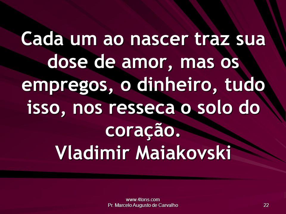 www.4tons.com Pr. Marcelo Augusto de Carvalho 22 Cada um ao nascer traz sua dose de amor, mas os empregos, o dinheiro, tudo isso, nos resseca o solo d