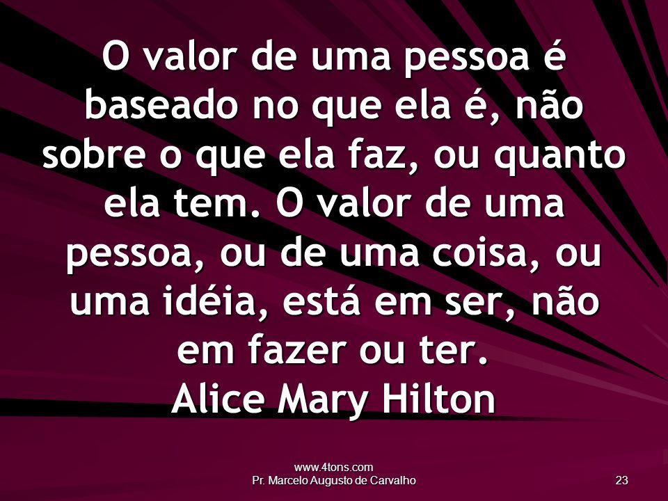 www.4tons.com Pr. Marcelo Augusto de Carvalho 23 O valor de uma pessoa é baseado no que ela é, não sobre o que ela faz, ou quanto ela tem. O valor de