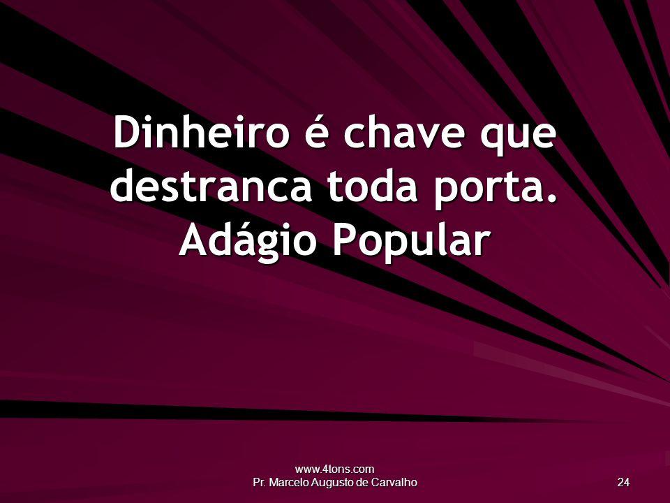 www.4tons.com Pr. Marcelo Augusto de Carvalho 24 Dinheiro é chave que destranca toda porta. Adágio Popular