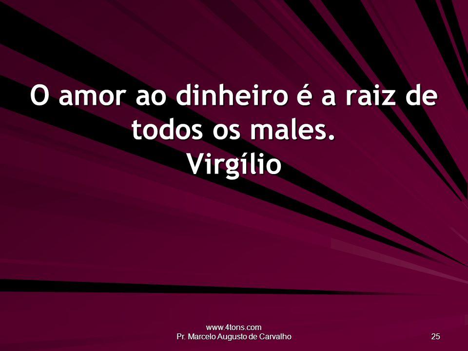 www.4tons.com Pr. Marcelo Augusto de Carvalho 25 O amor ao dinheiro é a raiz de todos os males. Virgílio