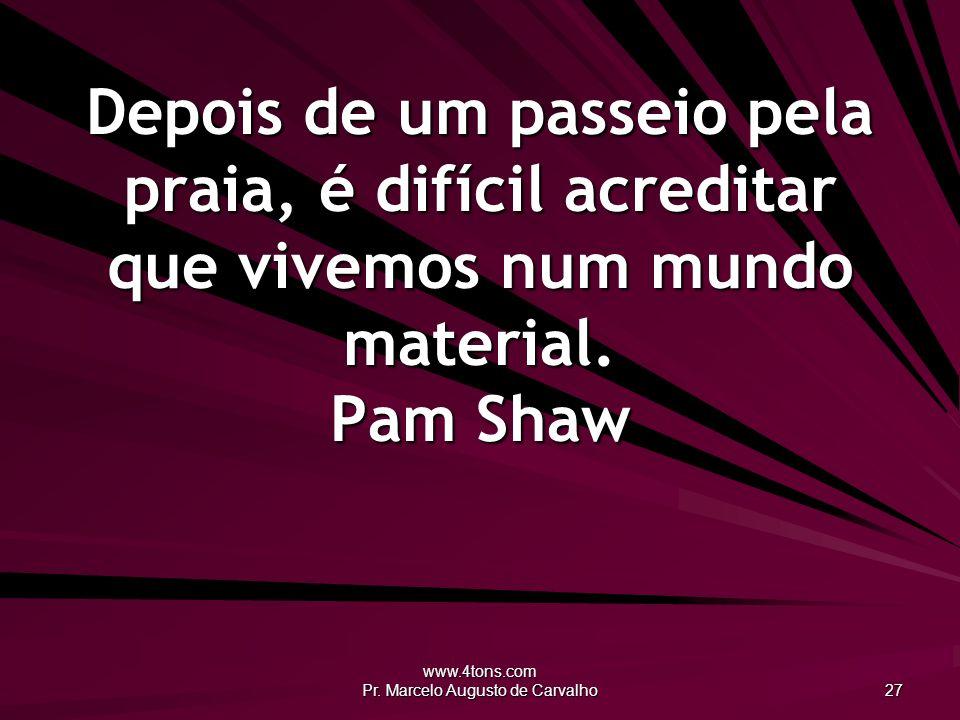 www.4tons.com Pr. Marcelo Augusto de Carvalho 27 Depois de um passeio pela praia, é difícil acreditar que vivemos num mundo material. Pam Shaw