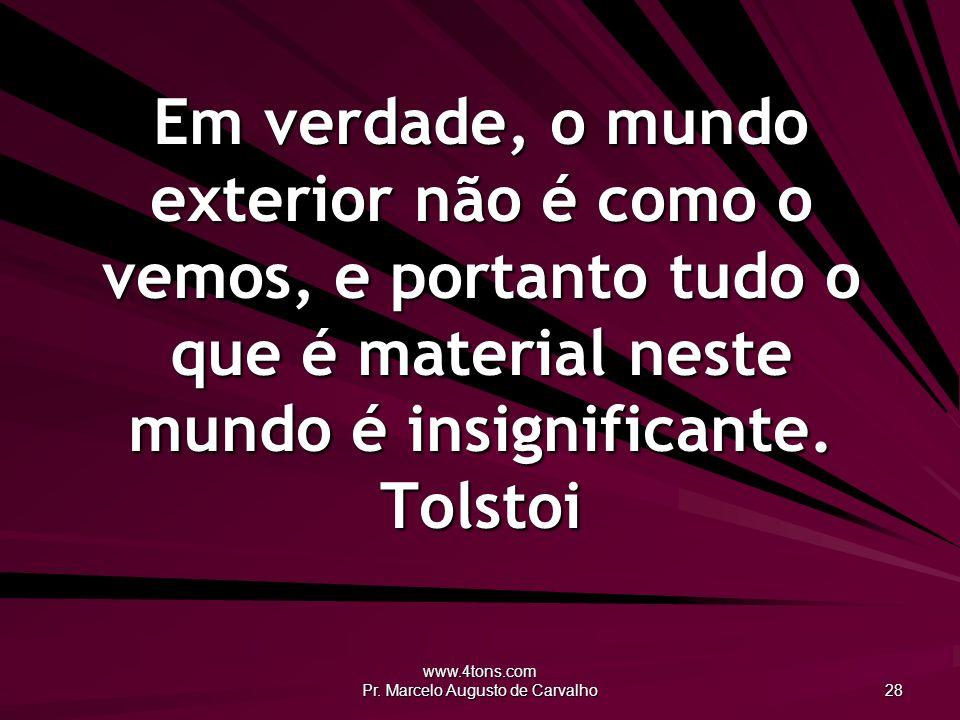 www.4tons.com Pr. Marcelo Augusto de Carvalho 28 Em verdade, o mundo exterior não é como o vemos, e portanto tudo o que é material neste mundo é insig