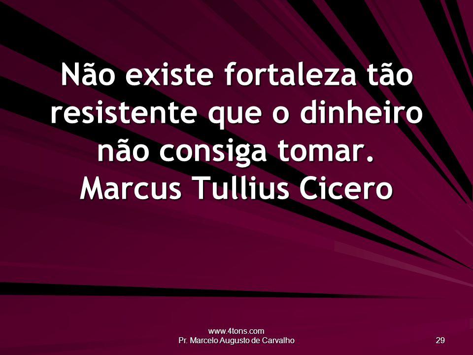www.4tons.com Pr. Marcelo Augusto de Carvalho 29 Não existe fortaleza tão resistente que o dinheiro não consiga tomar. Marcus Tullius Cicero