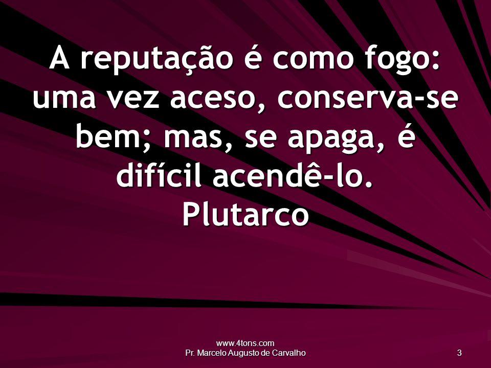 www.4tons.com Pr. Marcelo Augusto de Carvalho 3 A reputação é como fogo: uma vez aceso, conserva-se bem; mas, se apaga, é difícil acendê-lo. Plutarco