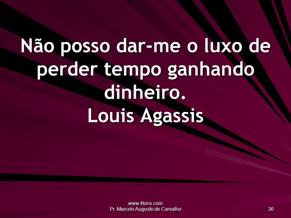www.4tons.com Pr. Marcelo Augusto de Carvalho 30 Não posso dar-me o luxo de perder tempo ganhando dinheiro. Louis Agassis