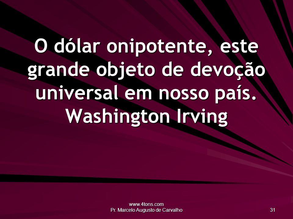 www.4tons.com Pr. Marcelo Augusto de Carvalho 31 O dólar onipotente, este grande objeto de devoção universal em nosso país. Washington Irving