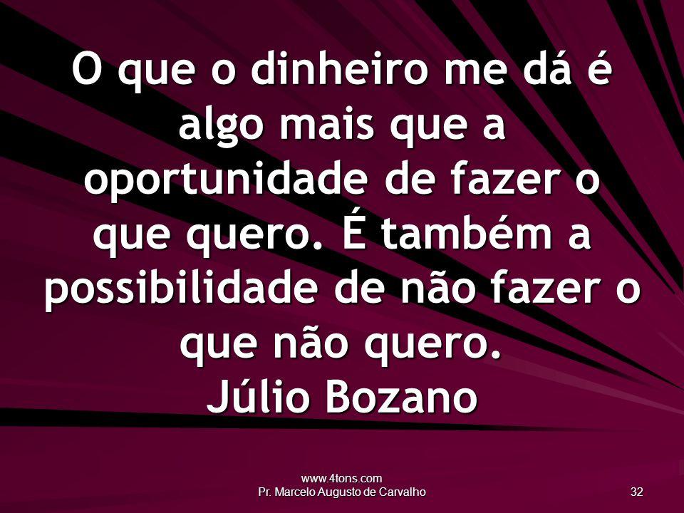 www.4tons.com Pr. Marcelo Augusto de Carvalho 32 O que o dinheiro me dá é algo mais que a oportunidade de fazer o que quero. É também a possibilidade