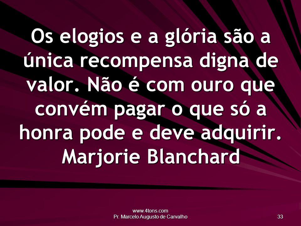 www.4tons.com Pr. Marcelo Augusto de Carvalho 33 Os elogios e a glória são a única recompensa digna de valor. Não é com ouro que convém pagar o que só