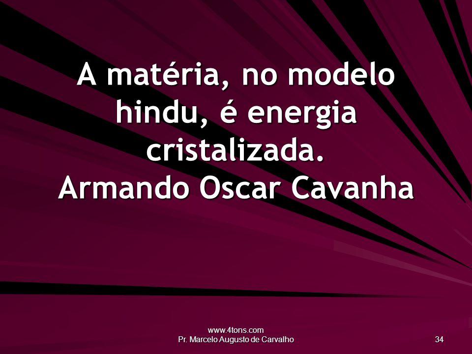 www.4tons.com Pr. Marcelo Augusto de Carvalho 34 A matéria, no modelo hindu, é energia cristalizada. Armando Oscar Cavanha