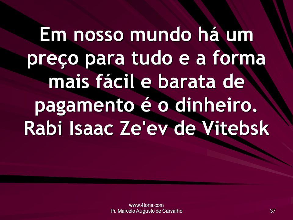 www.4tons.com Pr. Marcelo Augusto de Carvalho 37 Em nosso mundo há um preço para tudo e a forma mais fácil e barata de pagamento é o dinheiro. Rabi Is