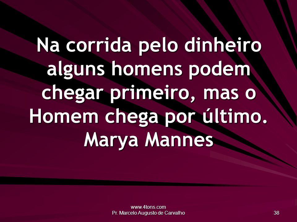 www.4tons.com Pr. Marcelo Augusto de Carvalho 38 Na corrida pelo dinheiro alguns homens podem chegar primeiro, mas o Homem chega por último. Marya Man