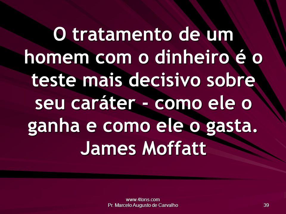 www.4tons.com Pr. Marcelo Augusto de Carvalho 39 O tratamento de um homem com o dinheiro é o teste mais decisivo sobre seu caráter - como ele o ganha
