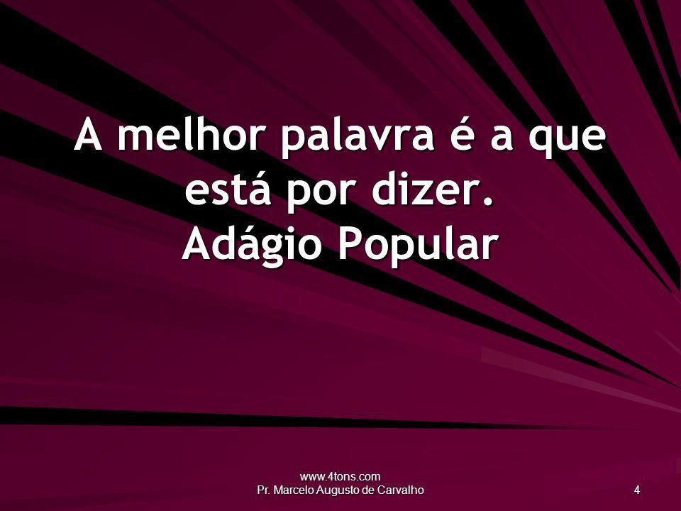 www.4tons.com Pr. Marcelo Augusto de Carvalho 4 A melhor palavra é a que está por dizer. Adágio Popular