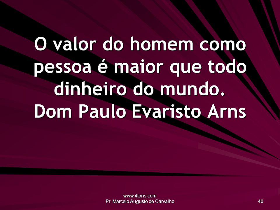 www.4tons.com Pr. Marcelo Augusto de Carvalho 40 O valor do homem como pessoa é maior que todo dinheiro do mundo. Dom Paulo Evaristo Arns