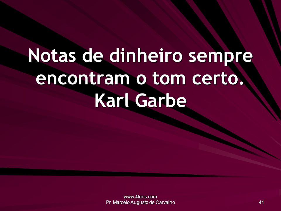 www.4tons.com Pr. Marcelo Augusto de Carvalho 41 Notas de dinheiro sempre encontram o tom certo. Karl Garbe