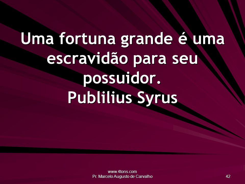 www.4tons.com Pr. Marcelo Augusto de Carvalho 42 Uma fortuna grande é uma escravidão para seu possuidor. Publilius Syrus