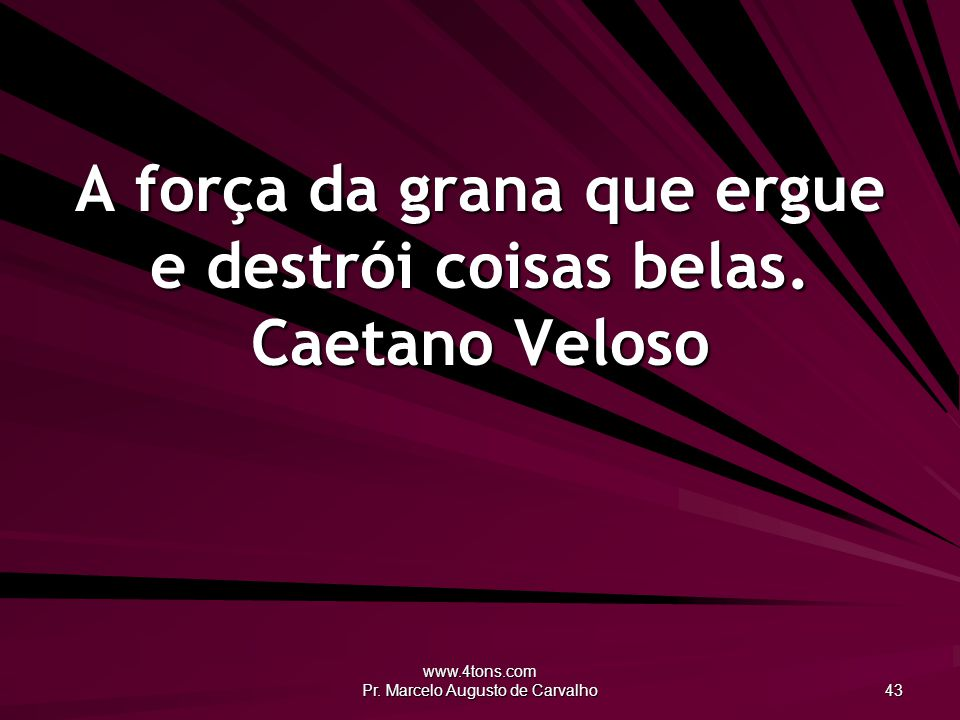 www.4tons.com Pr. Marcelo Augusto de Carvalho 43 A força da grana que ergue e destrói coisas belas. Caetano Veloso