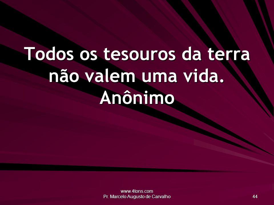www.4tons.com Pr. Marcelo Augusto de Carvalho 44 Todos os tesouros da terra não valem uma vida. Anônimo
