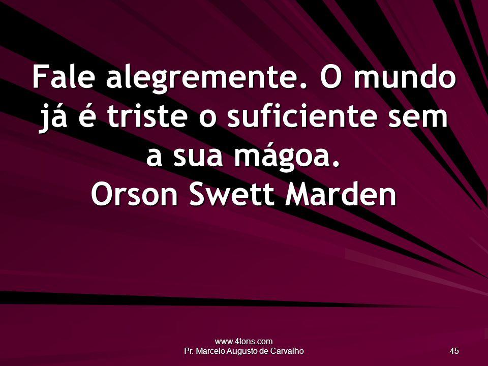 www.4tons.com Pr. Marcelo Augusto de Carvalho 45 Fale alegremente. O mundo já é triste o suficiente sem a sua mágoa. Orson Swett Marden