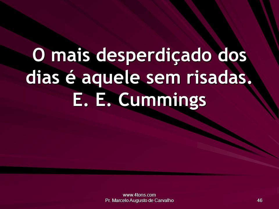 www.4tons.com Pr. Marcelo Augusto de Carvalho 46 O mais desperdiçado dos dias é aquele sem risadas. E. E. Cummings