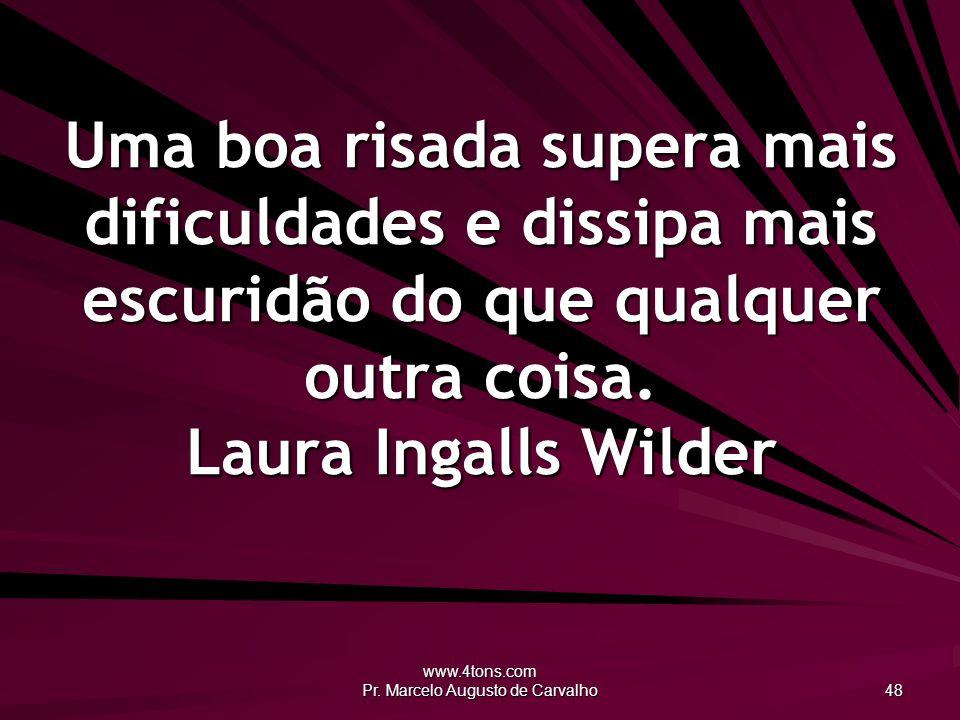 www.4tons.com Pr. Marcelo Augusto de Carvalho 48 Uma boa risada supera mais dificuldades e dissipa mais escuridão do que qualquer outra coisa. Laura I
