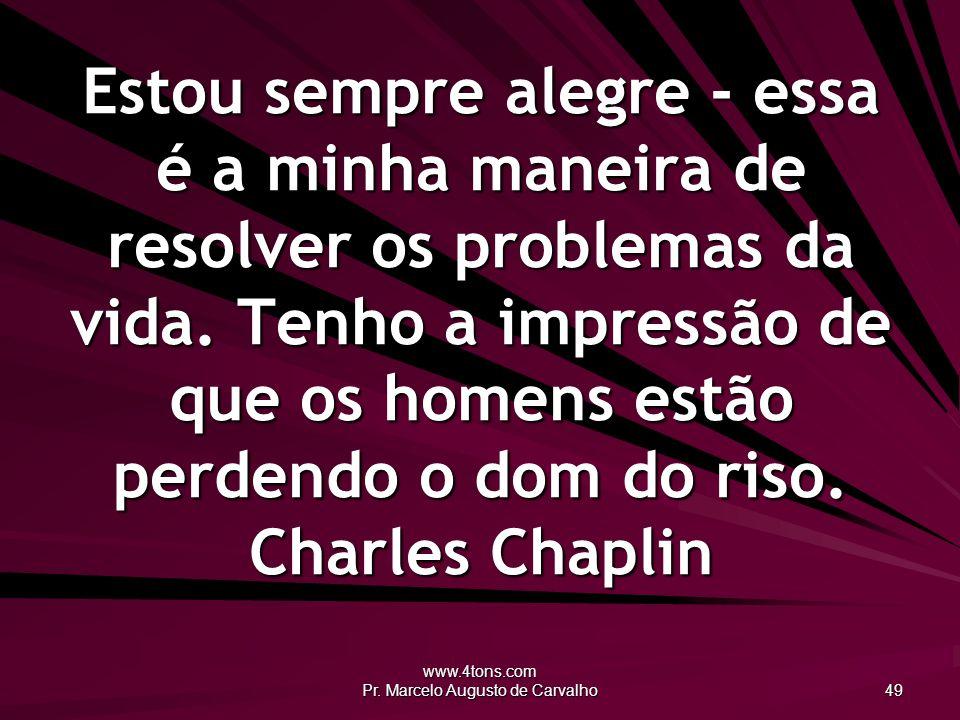 www.4tons.com Pr. Marcelo Augusto de Carvalho 49 Estou sempre alegre - essa é a minha maneira de resolver os problemas da vida. Tenho a impressão de q