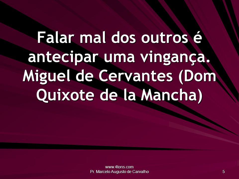www.4tons.com Pr. Marcelo Augusto de Carvalho 5 Falar mal dos outros é antecipar uma vingança. Miguel de Cervantes (Dom Quixote de la Mancha)