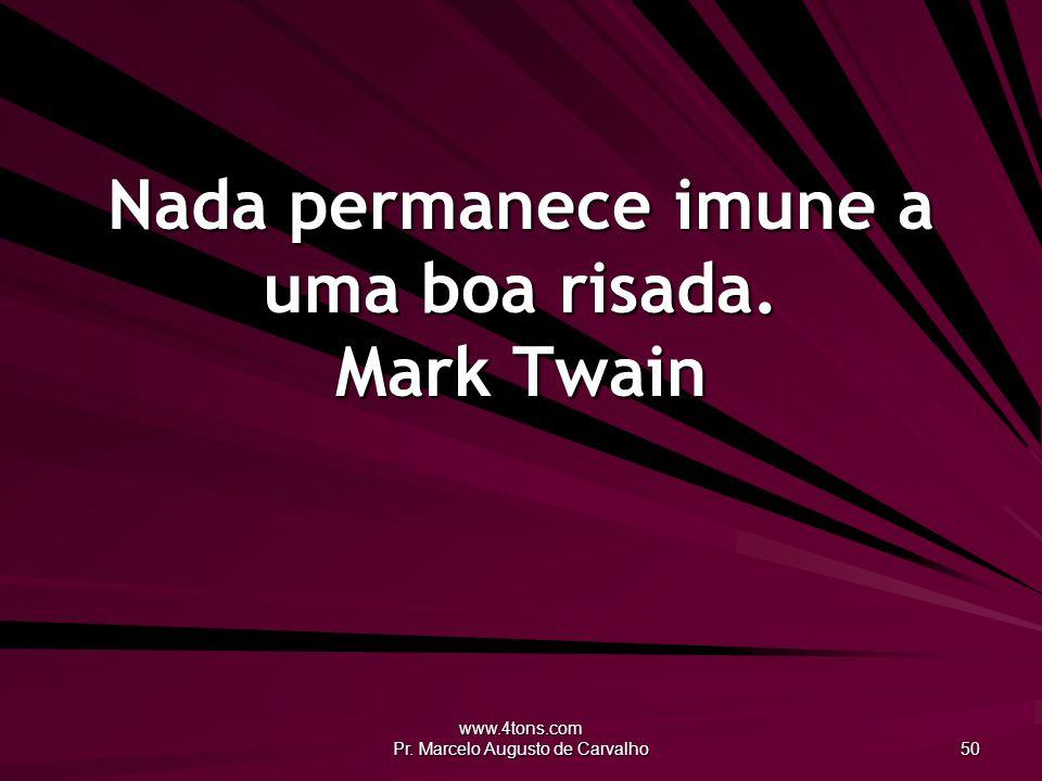 www.4tons.com Pr. Marcelo Augusto de Carvalho 50 Nada permanece imune a uma boa risada. Mark Twain