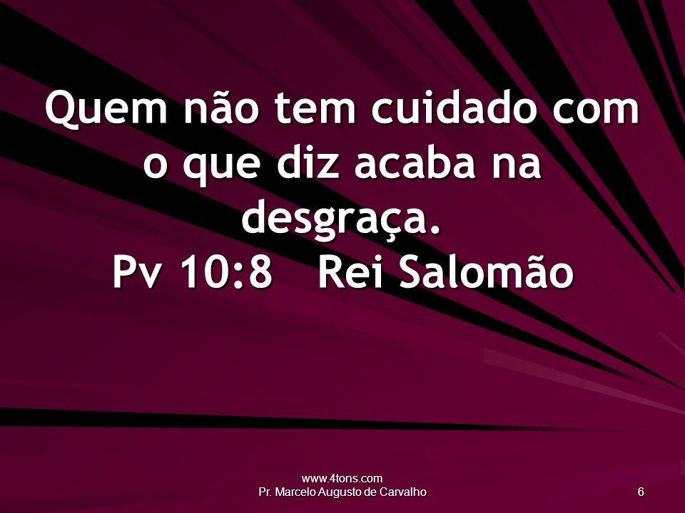 www.4tons.com Pr. Marcelo Augusto de Carvalho 6 Quem não tem cuidado com o que diz acaba na desgraça. Pv 10:8Rei Salomão