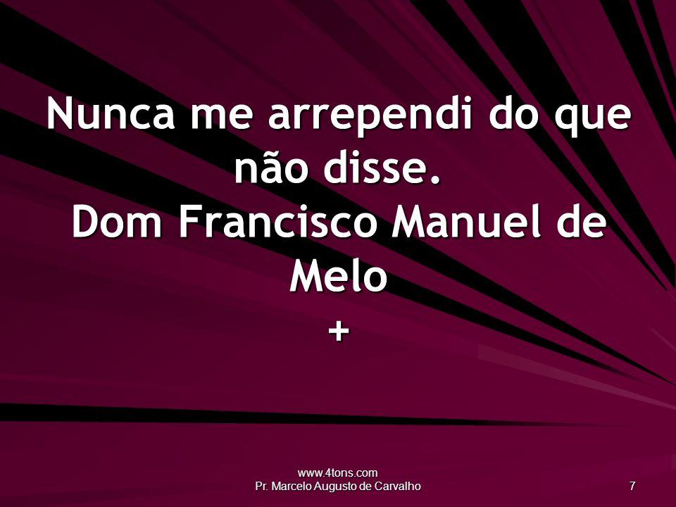 www.4tons.com Pr. Marcelo Augusto de Carvalho 7 Nunca me arrependi do que não disse. Dom Francisco Manuel de Melo +