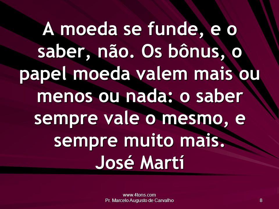 www.4tons.com Pr. Marcelo Augusto de Carvalho 8 A moeda se funde, e o saber, não. Os bônus, o papel moeda valem mais ou menos ou nada: o saber sempre