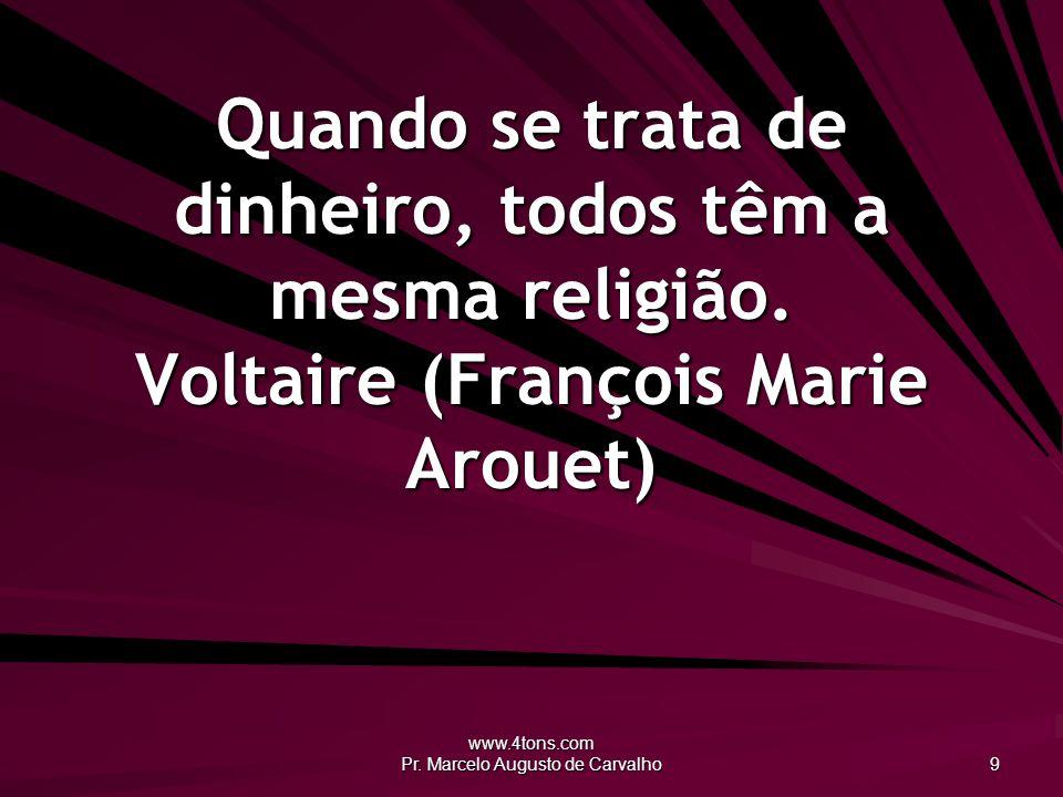 www.4tons.com Pr. Marcelo Augusto de Carvalho 9 Quando se trata de dinheiro, todos têm a mesma religião. Voltaire (François Marie Arouet)